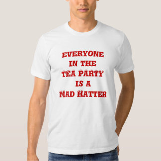 everyone in the TEA PARTY is a Mad Hatter Tee Shirt
