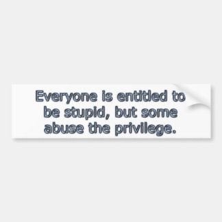 Everyone is entitled to be stupid, bumper sticker