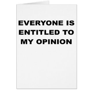 EVERYONE IS ENTITLED TO MY OPINION.png Card