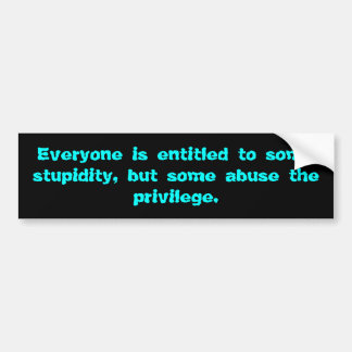 Everyone is entitled to some stupidity bumper sticker