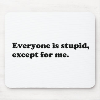 Everyone is stupid except for me mouse pad