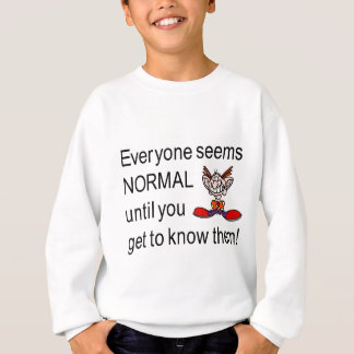 Everyone seems normal till you get to know them sweatshirt