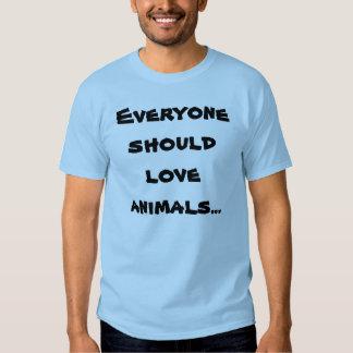Everyone should love animals... t shirt