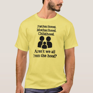 Everyone's from the hood! T-Shirt