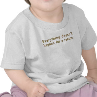 Everything Doesn't Happen for a Reason T-shirts