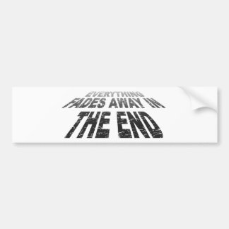 Everything fades away in the end bumper sticker