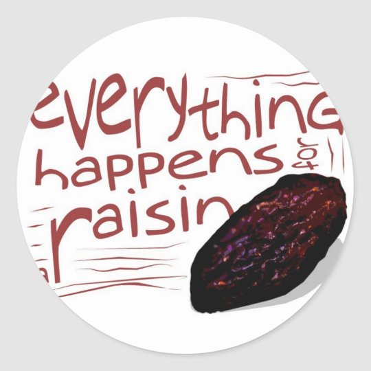 Everything happens for a RAISIN Classic Round Sticker