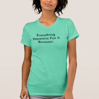 Everything Happens For A Reason. T-Shirt