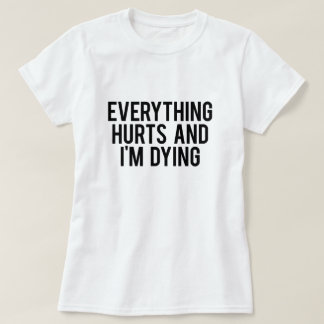 Everything Hurts and I'm Dying Tee Shirts