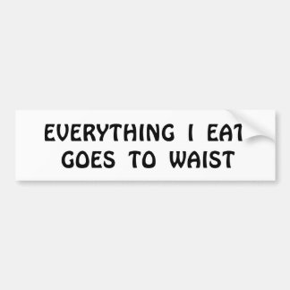 EVERYTHING  I  EAT GOES  TO  WAIST BUMPER STICKER