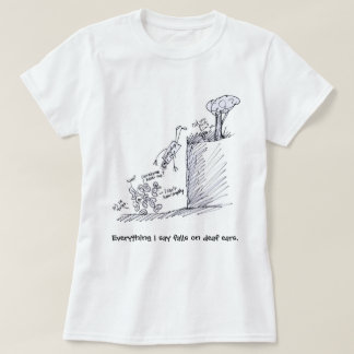 everything I say falls on deaf ears T Shirt
