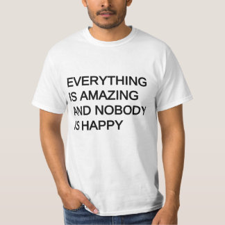 everything is amazing and nobody is happy t-shirts