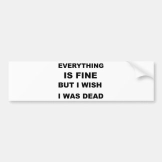 Everything is fine but I wish I was dead. Car Bumper Sticker