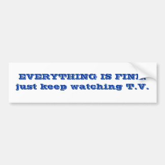 EVERYTHING IS FINE. just keep watching T.V. Car Bumper Sticker