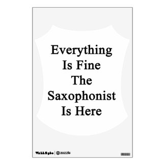 Everything Is Fine The Saxophonist Is Here Room Decal