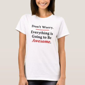 Everything Is Going to Be Awesome. T-Shirt