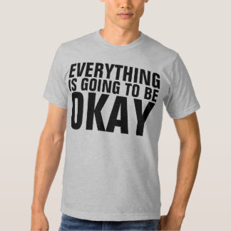 everything is going to be okay t shirt