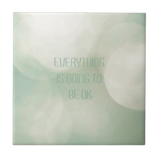 Everything IS going you the BE ok Tile