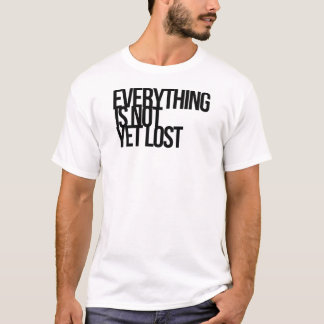Everything Is Not Yet Lost T-Shirt