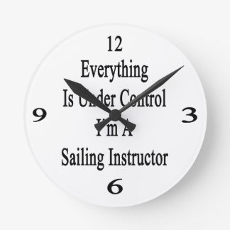 Everything Is Under Control I'm A Sailing Instruct Round Clock