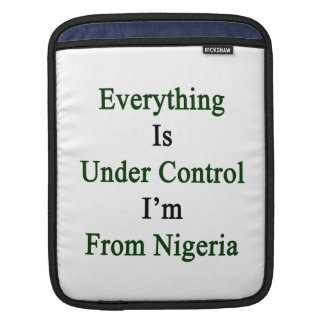 Everything Is Under Control I'm From Nigeria iPad Sleeves