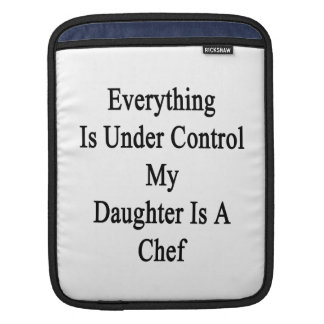 Everything Is Under Control My Daughter Is A Chef. iPad Sleeve