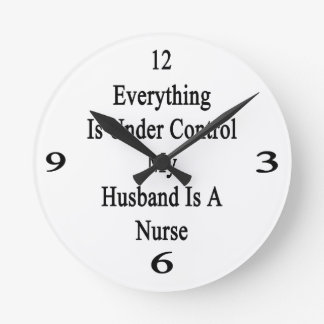Everything Is Under Control My Husband Is A Nurse Round Wall Clocks