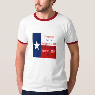 Everything May Be Bigger In Texas... T-Shirt