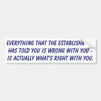 Everything that the establishment has told you is car bumper sticker