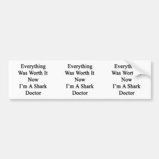 Everything Was Worth It Now I m A Shark Doctor Bumper Sticker