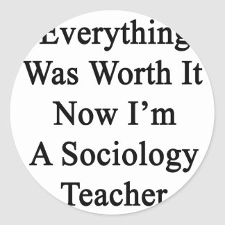 Everything Was Worth It Now I m A Sociology Teache Sticker