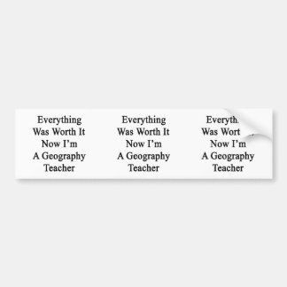 Everything Was Worth It Now I'm A Geography Teache Car Bumper Sticker