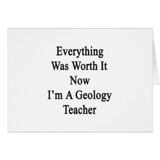 Everything Was Worth It Now I'm A Geology Teacher. Greeting Card