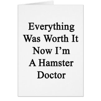 Everything Was Worth It Now I'm A Hamster Doctor Card