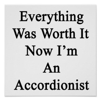 Everything Was Worth It Now I'm An Accordionist Print