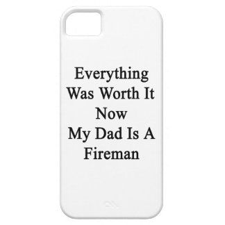Everything Was Worth It Now My Dad Is A Fireman iPhone 5 Covers
