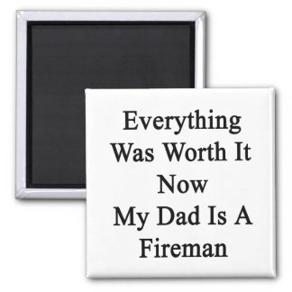 Everything Was Worth It Now My Dad Is A Fireman Refrigerator Magnets