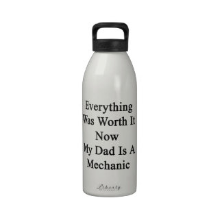Everything Was Worth It Now My Dad Is A Mechanic Water Bottles