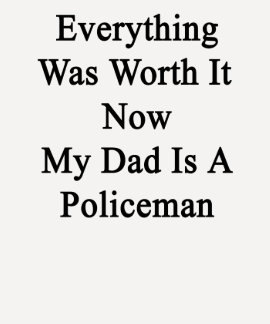 Everything Was Worth It Now My Dad Is A Policeman. Tee Shirt