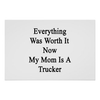 Everything Was Worth It Now My Mom Is A Trucker Posters