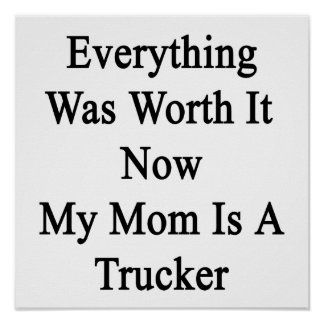 Everything Was Worth It Now My Mom Is A Trucker Print