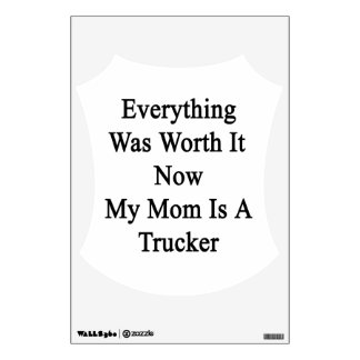 Everything Was Worth It Now My Mom Is A Trucker Wall Decals