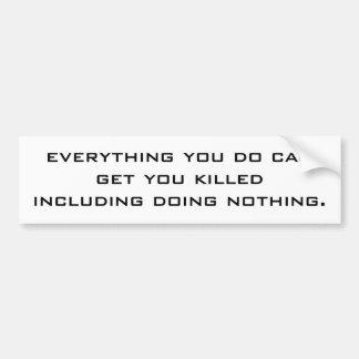 everything you do can get you killedincluding d... car bumper sticker