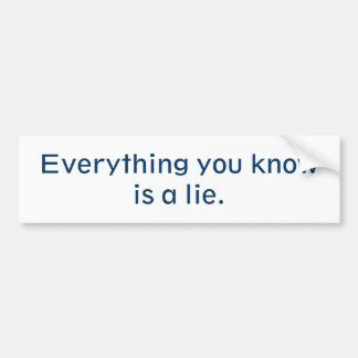 Everything You Know Is A Lie Bumper Sticker