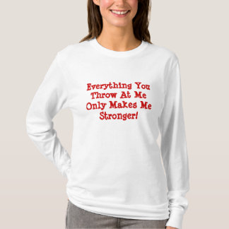 Everything You Throw At MeOnly Makes Me Stronger! T-Shirt