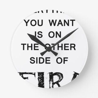 everything you want is onthe other side  of fire.p round clock