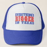 Everything's Bigger in Texas Trucker Hat