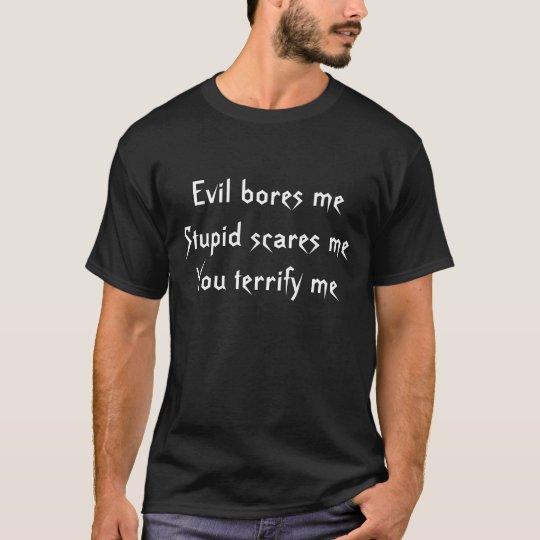 Evil bores meStupid scares meYou terrify me T-Shirt