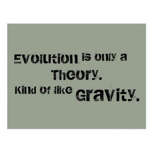 Evolution is only a Theory.  Kind of like Gravity. Postcard