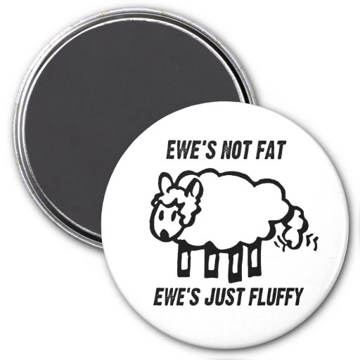 EWE'S NOT FAT, EWE'S JUST FLUFFY 3 INCH ROUND MAGNET